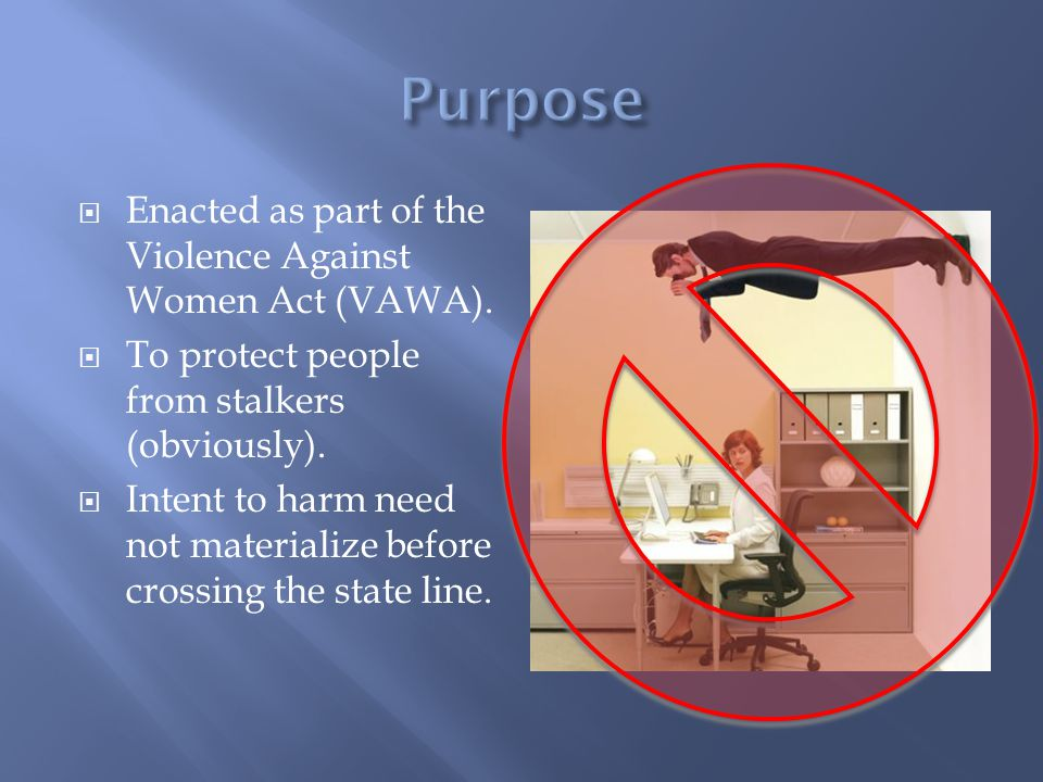  Enacted as part of the Violence Against Women Act (VAWA).  To protect people from stalkers (obviously).  Intent to harm need not materialize befor