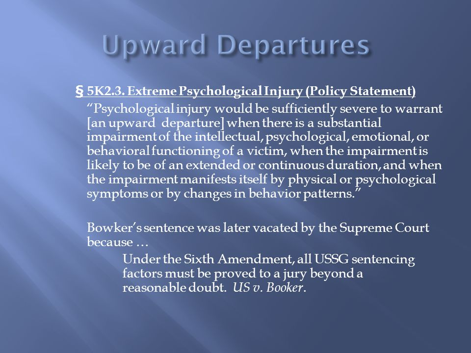 "§ 5K2.3. Extreme Psychological Injury (Policy Statement) ""Psychological injury would be sufficiently severe to warrant [an upward departure] when ther"