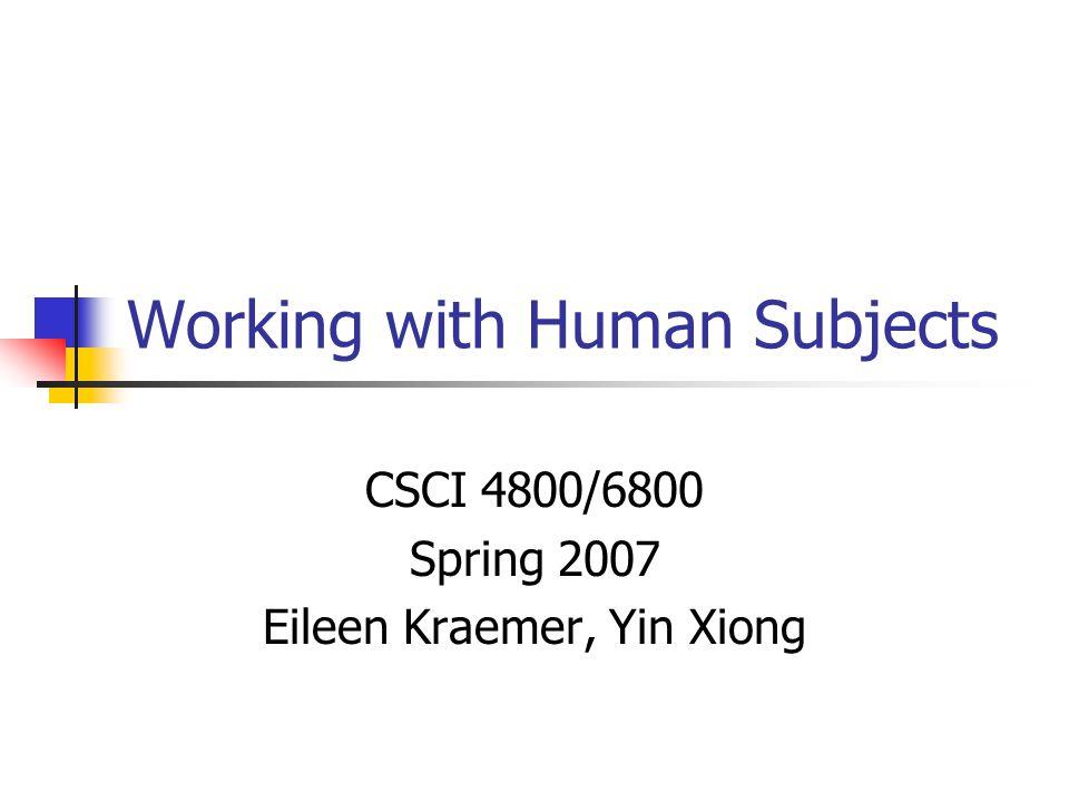 Working with Human Subjects CSCI 4800/6800 Spring 2007 Eileen Kraemer, Yin Xiong