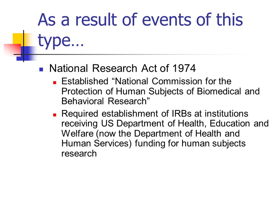 """As a result of events of this type… National Research Act of 1974 Established """"National Commission for the Protection of Human Subjects of Biomedical"""