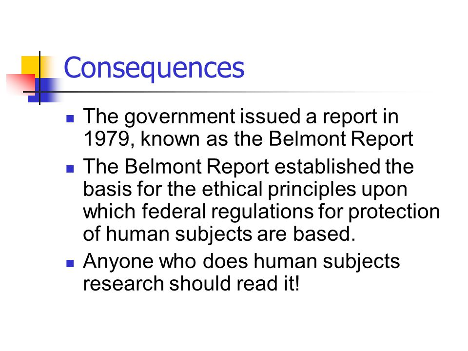 Consequences The government issued a report in 1979, known as the Belmont Report The Belmont Report established the basis for the ethical principles u