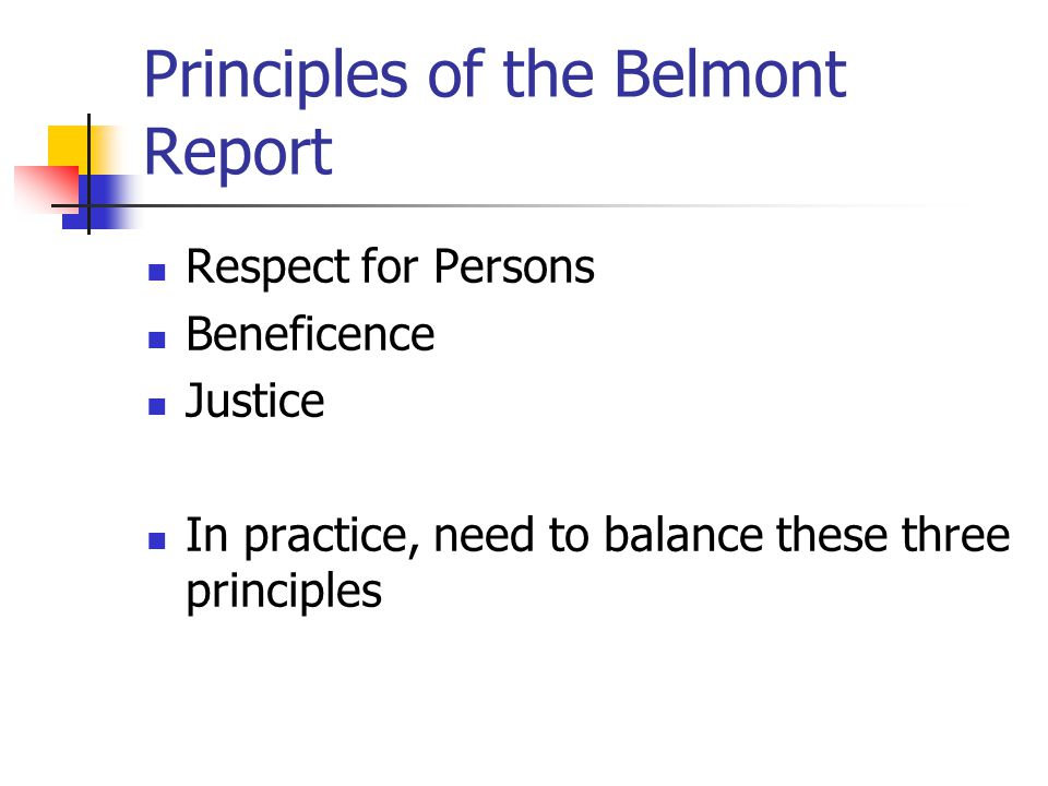Principles of the Belmont Report Respect for Persons Beneficence Justice In practice, need to balance these three principles