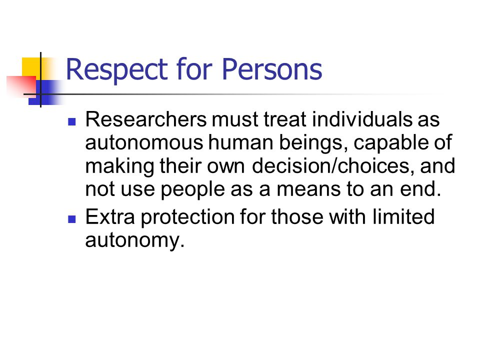 Respect for Persons Researchers must treat individuals as autonomous human beings, capable of making their own decision/choices, and not use people as