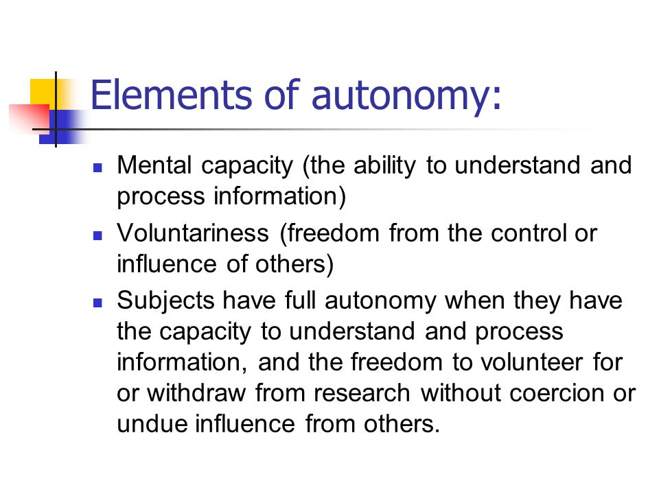 Elements of autonomy: Mental capacity (the ability to understand and process information) Voluntariness (freedom from the control or influence of othe