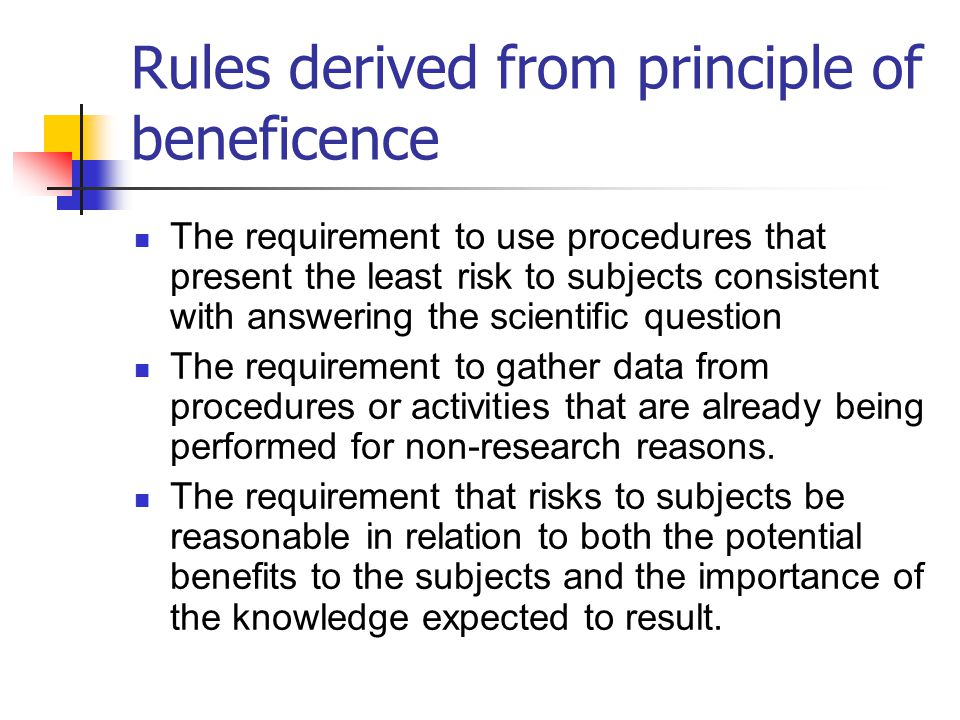 Rules derived from principle of beneficence The requirement to use procedures that present the least risk to subjects consistent with answering the sc