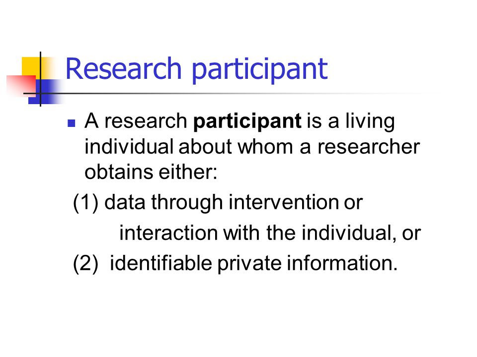 Research participant A research participant is a living individual about whom a researcher obtains either: (1) data through intervention or interactio