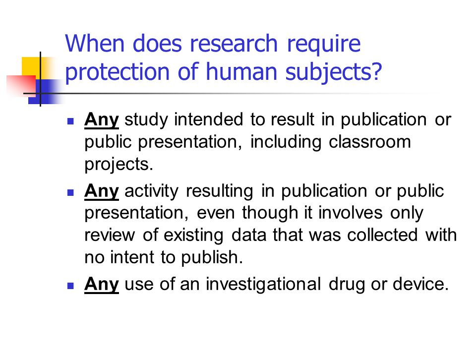 When does research require protection of human subjects? Any study intended to result in publication or public presentation, including classroom proje