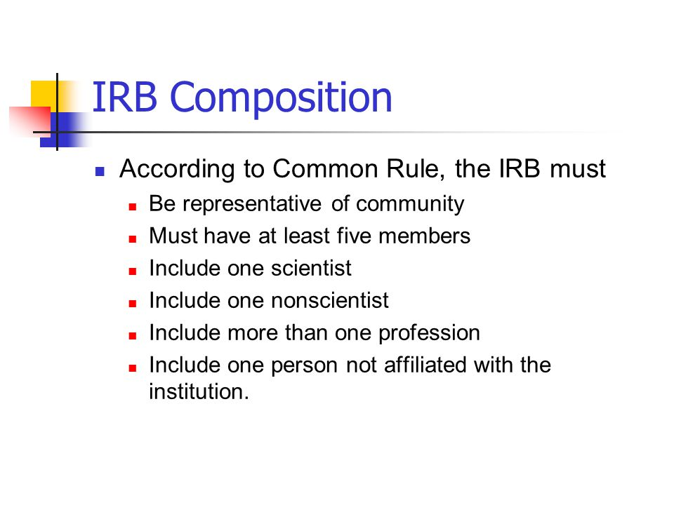 IRB Composition According to Common Rule, the IRB must Be representative of community Must have at least five members Include one scientist Include on
