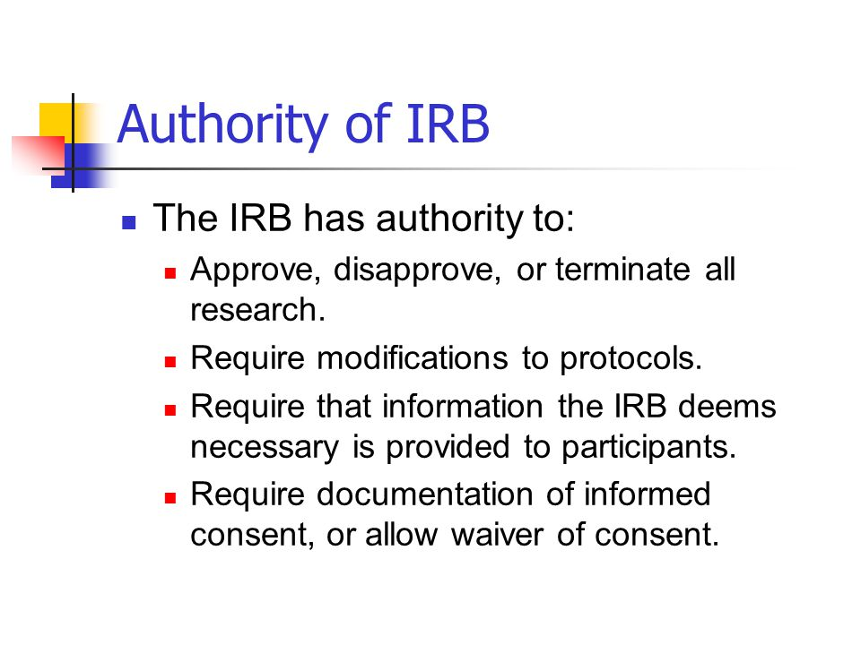 Authority of IRB The IRB has authority to: Approve, disapprove, or terminate all research. Require modifications to protocols. Require that informatio