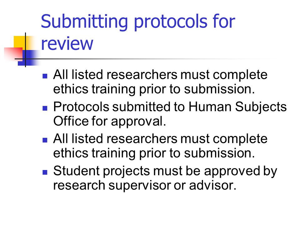Submitting protocols for review All listed researchers must complete ethics training prior to submission. Protocols submitted to Human Subjects Office