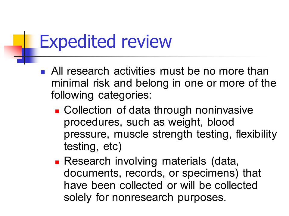 Expedited review All research activities must be no more than minimal risk and belong in one or more of the following categories: Collection of data t