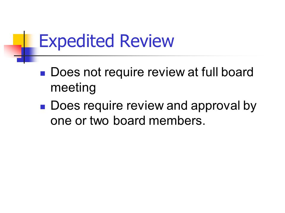 Expedited Review Does not require review at full board meeting Does require review and approval by one or two board members.