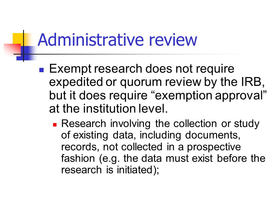 """Administrative review Exempt research does not require expedited or quorum review by the IRB, but it does require """"exemption approval"""" at the institut"""