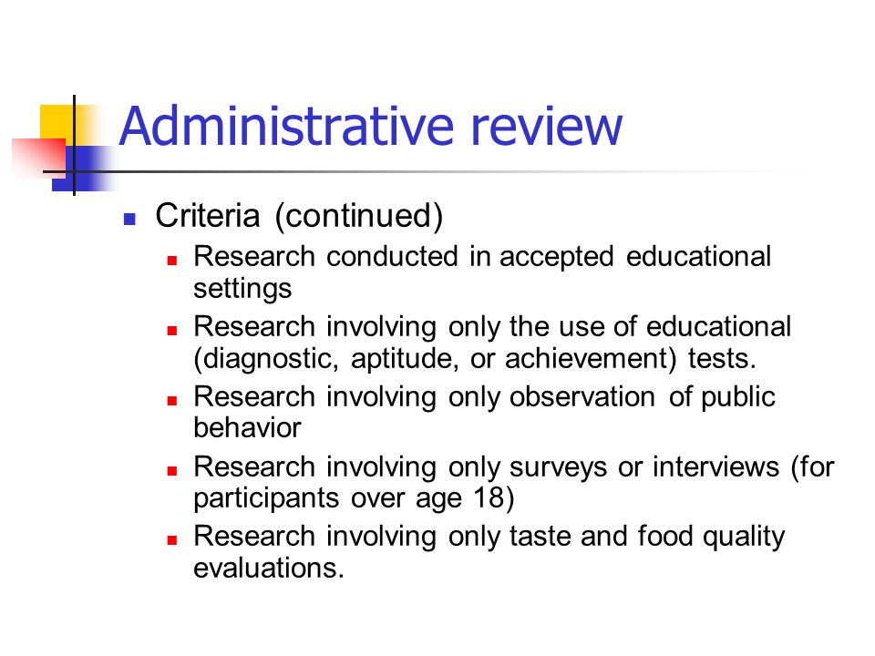 Administrative review Criteria (continued) Research conducted in accepted educational settings Research involving only the use of educational (diagnos