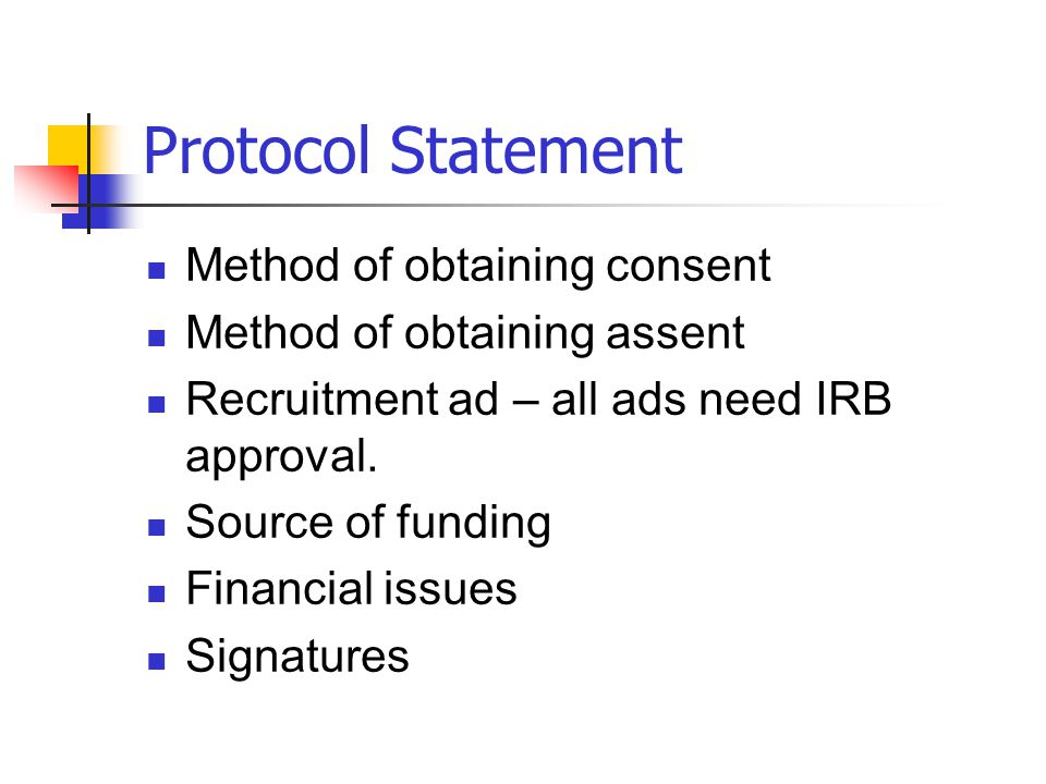 Protocol Statement Method of obtaining consent Method of obtaining assent Recruitment ad – all ads need IRB approval. Source of funding Financial issu