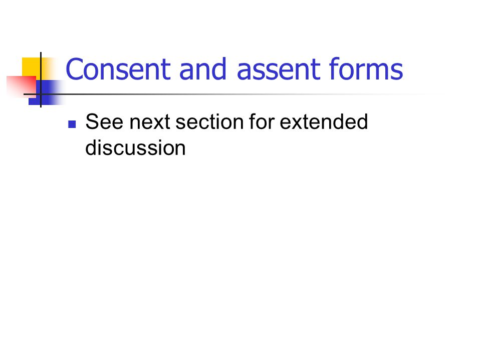 Consent and assent forms See next section for extended discussion