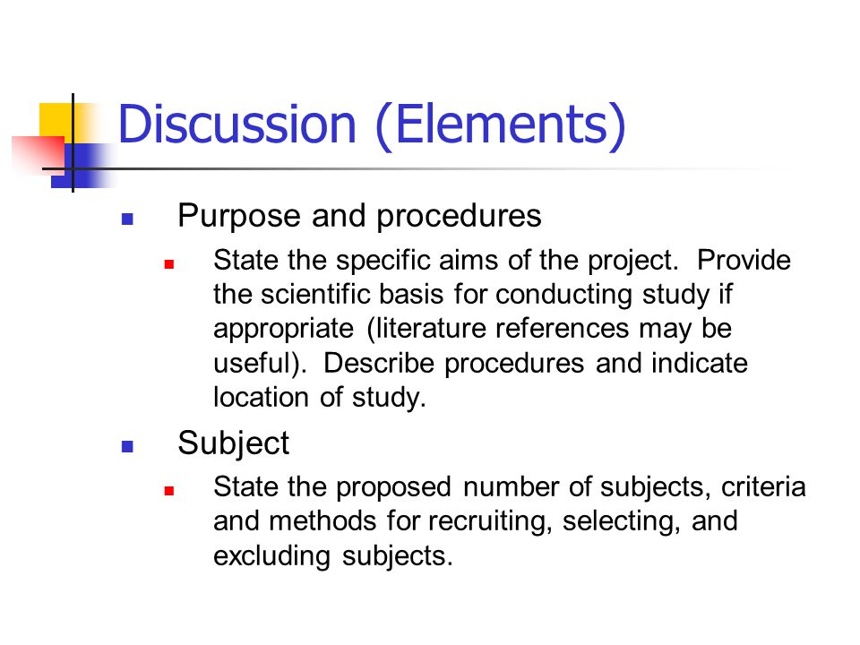 Discussion (Elements) Purpose and procedures State the specific aims of the project. Provide the scientific basis for conducting study if appropriate