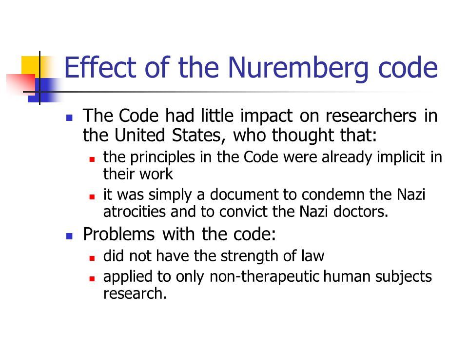 Effect of the Nuremberg code The Code had little impact on researchers in the United States, who thought that: the principles in the Code were already