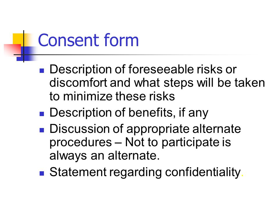 Consent form Description of foreseeable risks or discomfort and what steps will be taken to minimize these risks Description of benefits, if any Discu