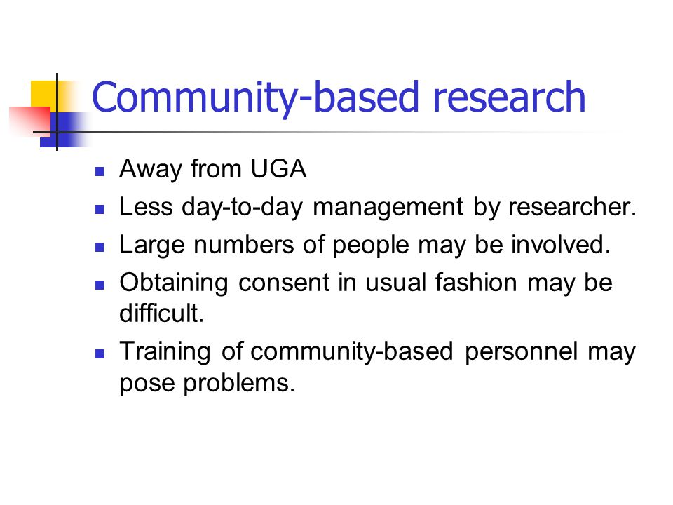 Community-based research Away from UGA Less day-to-day management by researcher. Large numbers of people may be involved. Obtaining consent in usual f