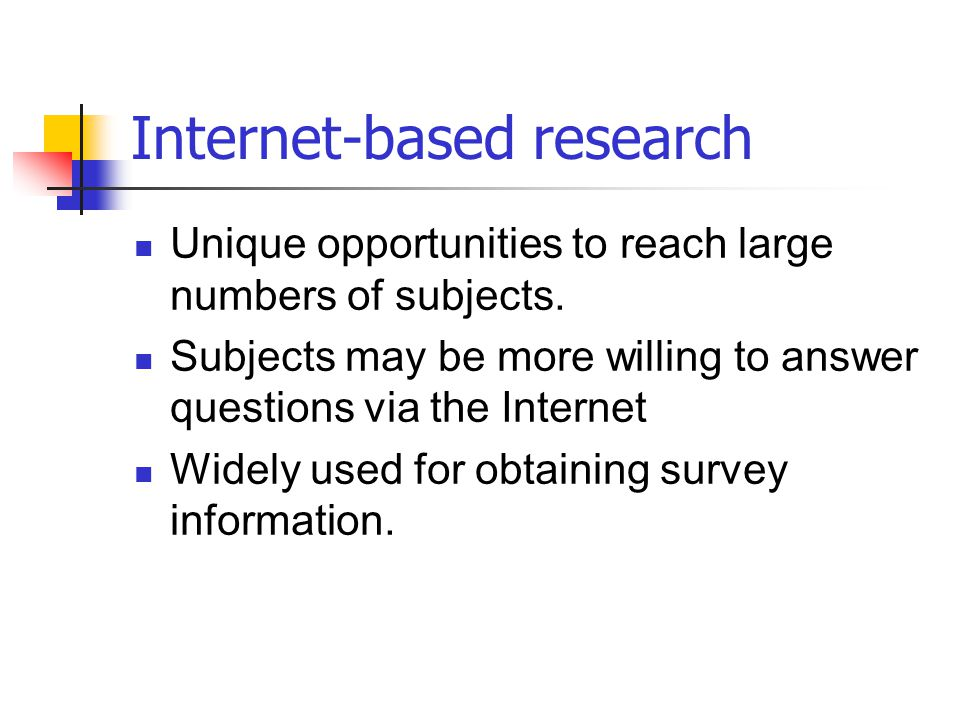 Internet-based research Unique opportunities to reach large numbers of subjects. Subjects may be more willing to answer questions via the Internet Wid