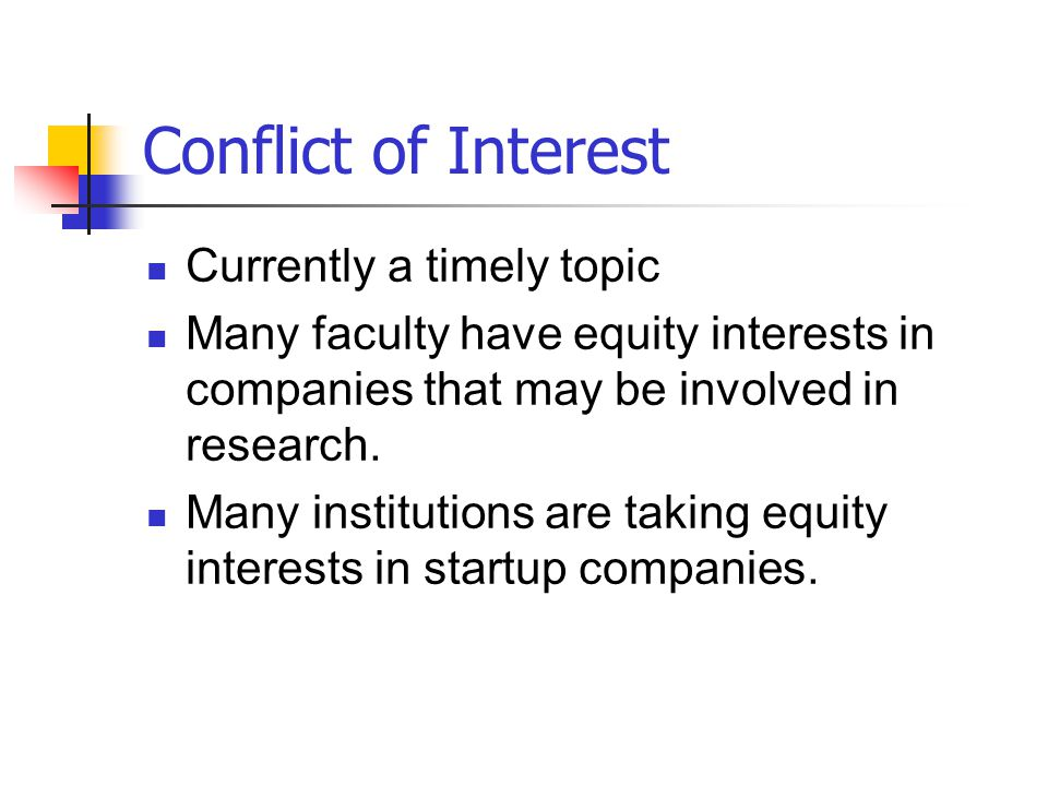 Conflict of Interest Currently a timely topic Many faculty have equity interests in companies that may be involved in research. Many institutions are