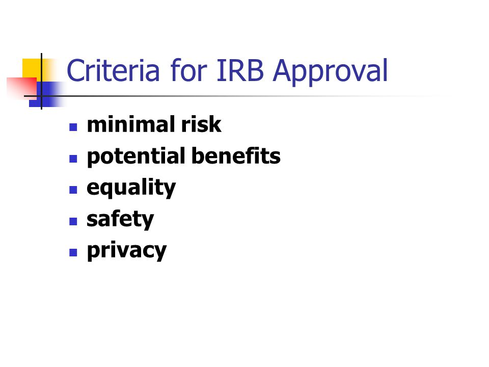 Criteria for IRB Approval minimal risk potential benefits equality safety privacy