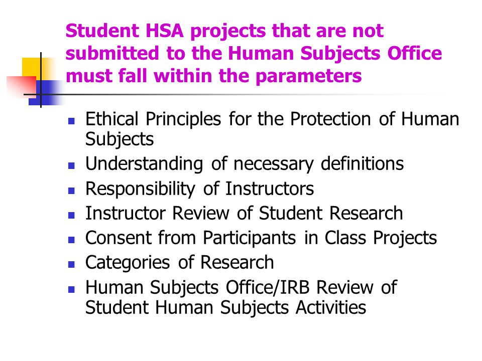 Student HSA projects that are not submitted to the Human Subjects Office must fall within the parameters Ethical Principles for the Protection of Huma