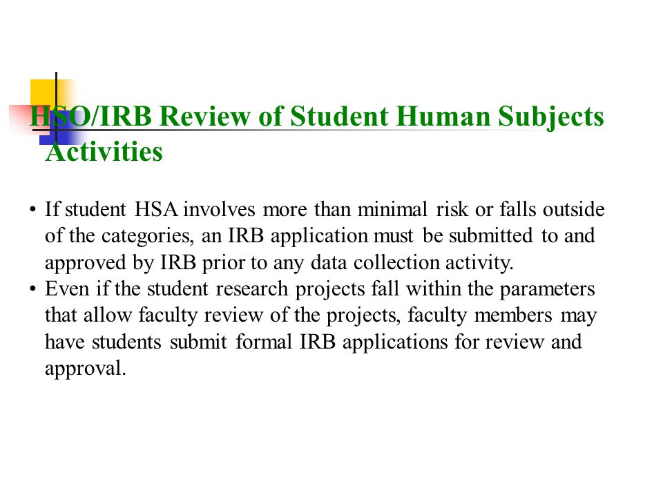 HSO/IRB Review of Student Human Subjects Activities If student HSA involves more than minimal risk or falls outside of the categories, an IRB applicat