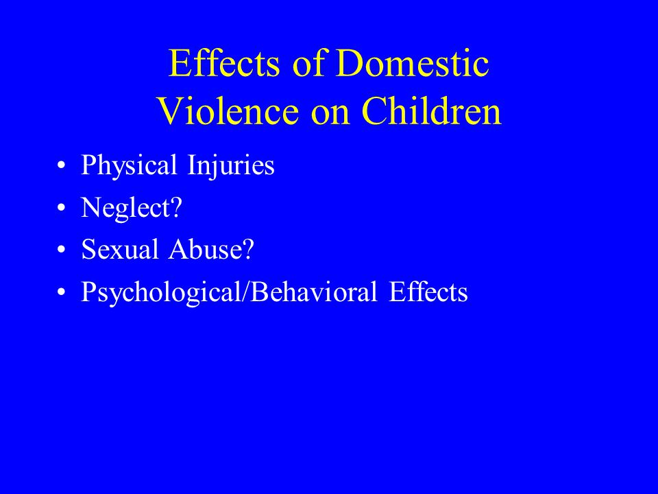 Effects of Domestic Violence on Children Physical Injuries Neglect? Sexual Abuse? Psychological/Behavioral Effects