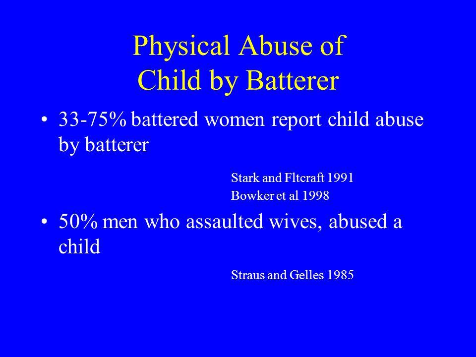 Physical Abuse of Child by Batterer 33-75% battered women report child abuse by batterer Stark and Fltcraft 1991 Bowker et al 1998 50% men who assault