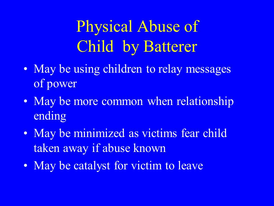 Physical Abuse of Child by Batterer May be using children to relay messages of power May be more common when relationship ending May be minimized as victims fear child taken away if abuse known May be catalyst for victim to leave