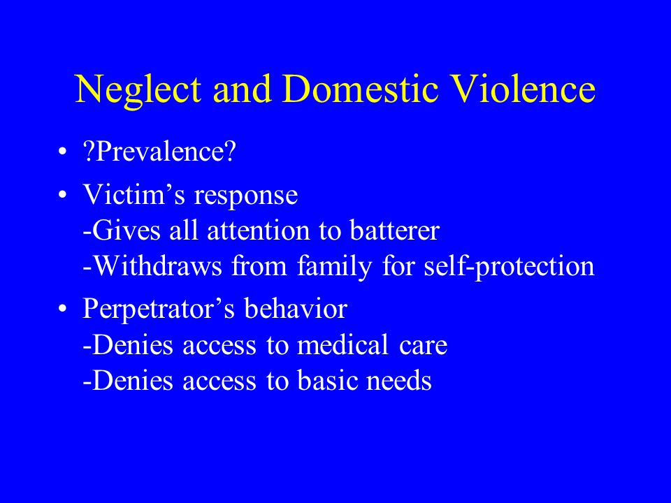 Neglect and Domestic Violence ?Prevalence? Victim's response -Gives all attention to batterer -Withdraws from family for self-protection Perpetrator's