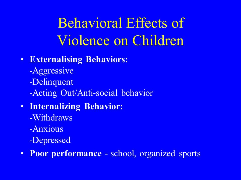 Behavioral Effects of Violence on Children Externalising Behaviors: -Aggressive -Delinquent -Acting Out/Anti-social behavior Internalizing Behavior: -Withdraws -Anxious -Depressed Poor performance - school, organized sports