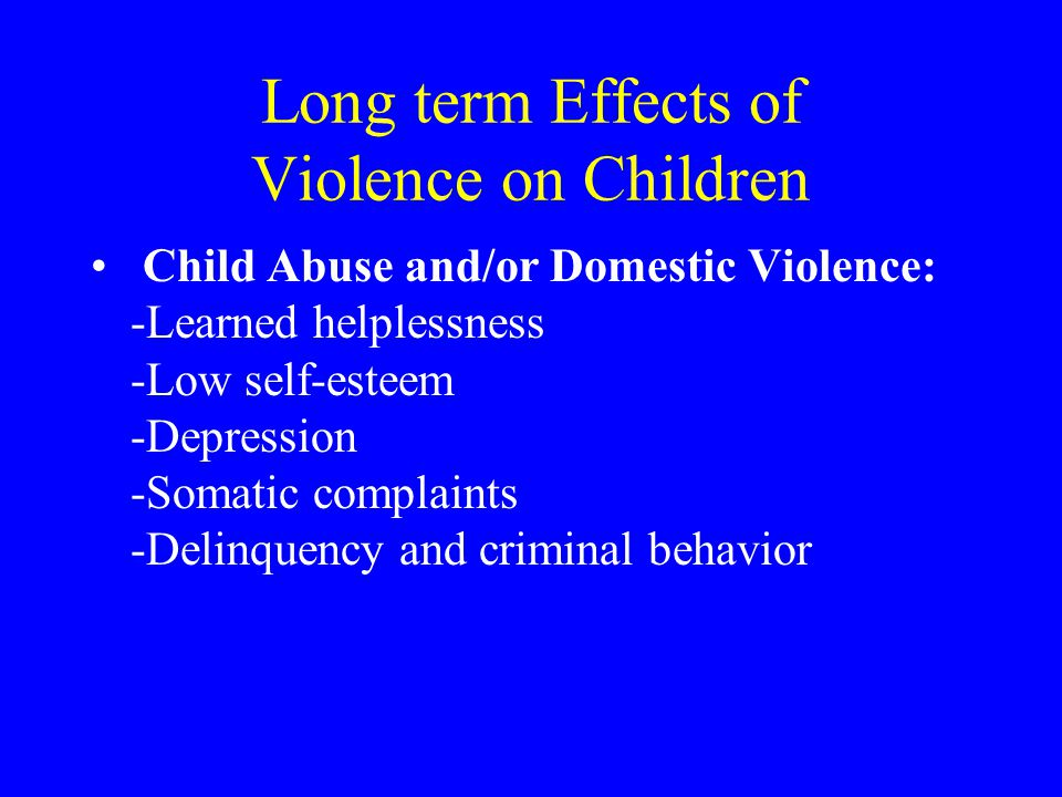 Long term Effects of Violence on Children Child Abuse and/or Domestic Violence: -Learned helplessness -Low self-esteem -Depression -Somatic complaints -Delinquency and criminal behavior