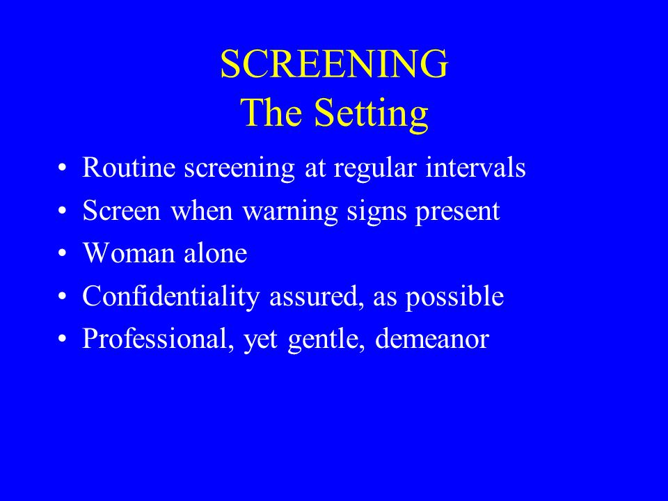 SCREENING The Setting Routine screening at regular intervals Screen when warning signs present Woman alone Confidentiality assured, as possible Professional, yet gentle, demeanor