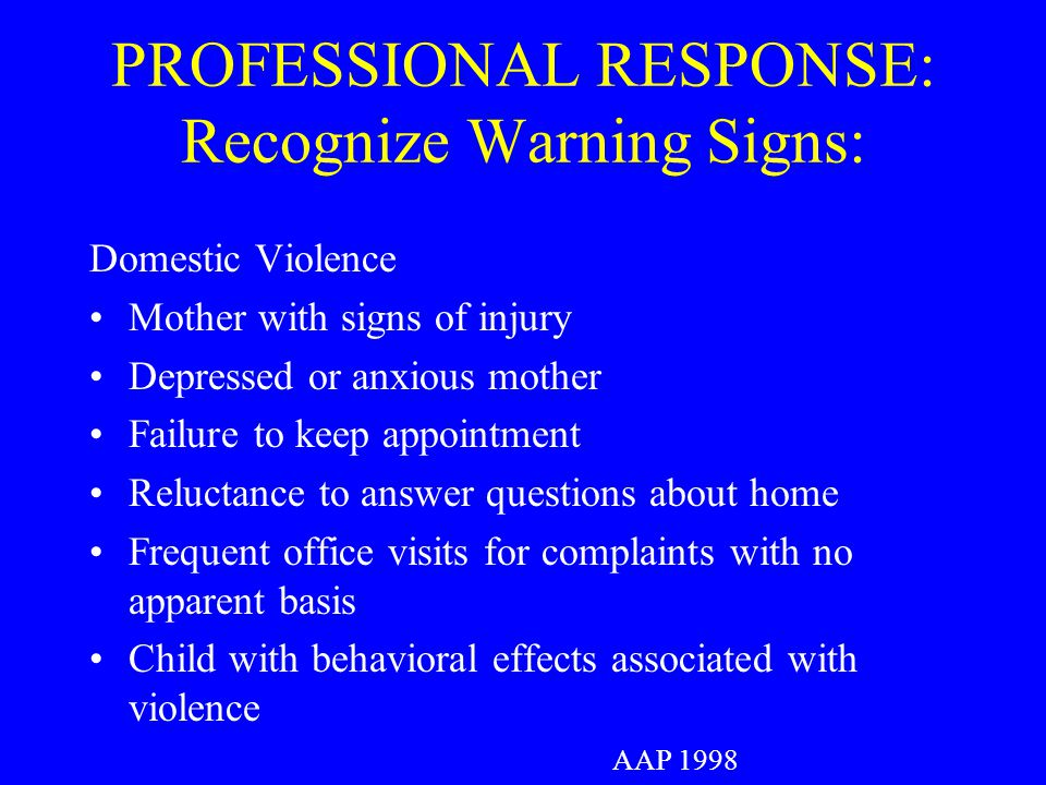 PROFESSIONAL RESPONSE: Recognize Warning Signs: Domestic Violence Mother with signs of injury Depressed or anxious mother Failure to keep appointment