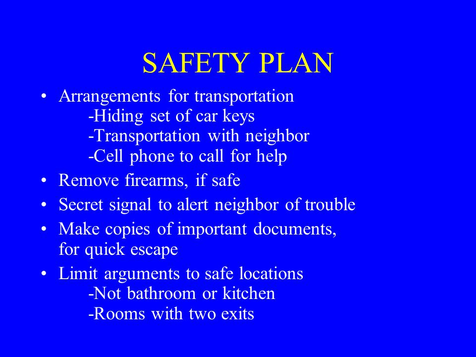 SAFETY PLAN Arrangements for transportation -Hiding set of car keys -Transportation with neighbor -Cell phone to call for help Remove firearms, if safe Secret signal to alert neighbor of trouble Make copies of important documents, for quick escape Limit arguments to safe locations -Not bathroom or kitchen -Rooms with two exits