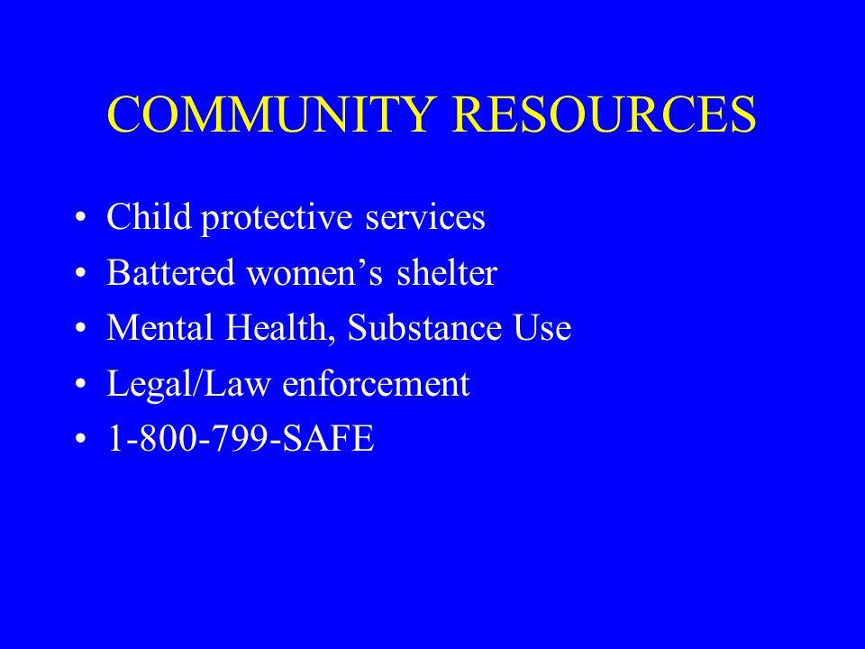 COMMUNITY RESOURCES Child protective services Battered women's shelter Mental Health, Substance Use Legal/Law enforcement 1-800-799-SAFE