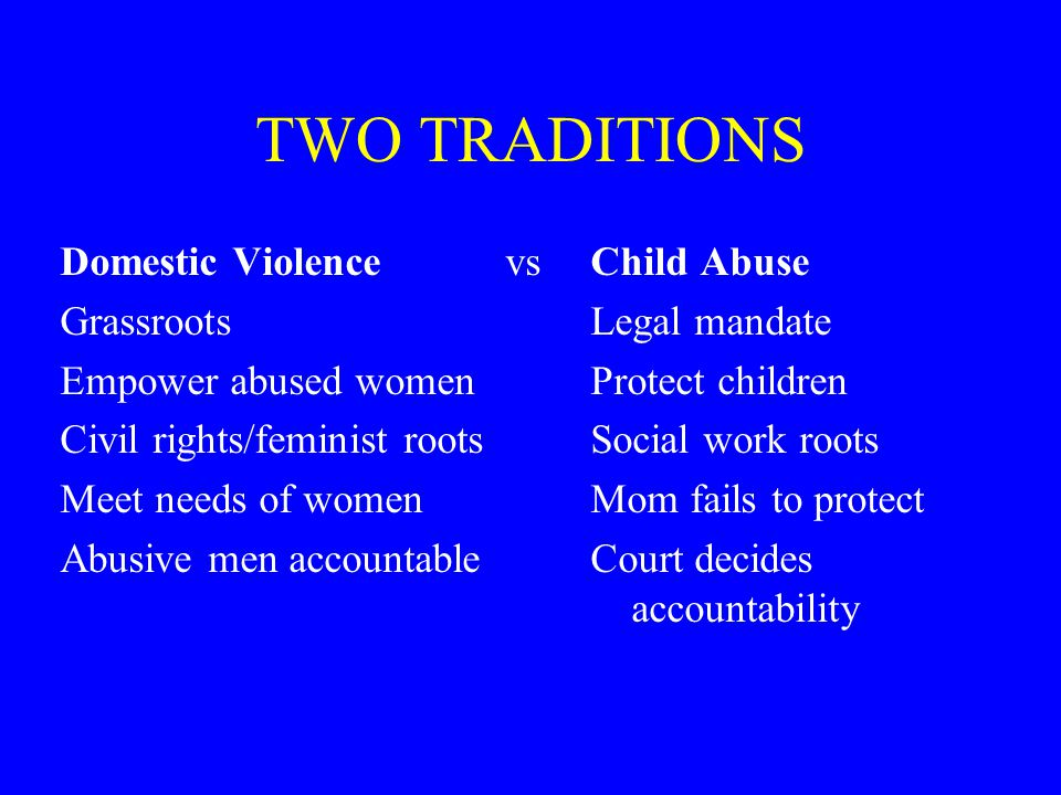 TWO TRADITIONS Domestic Violence vsChild Abuse GrassrootsLegal mandate Empower abused womenProtect children Civil rights/feminist rootsSocial work roots Meet needs of womenMom fails to protect Abusive men accountableCourt decides accountability