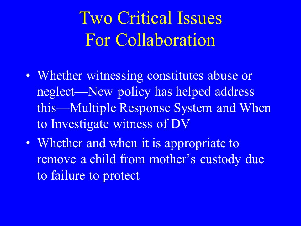 Two Critical Issues For Collaboration Whether witnessing constitutes abuse or neglect—New policy has helped address this—Multiple Response System and When to Investigate witness of DV Whether and when it is appropriate to remove a child from mother's custody due to failure to protect
