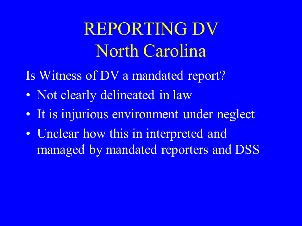 REPORTING DV North Carolina Is Witness of DV a mandated report? Not clearly delineated in law It is injurious environment under neglect Unclear how th