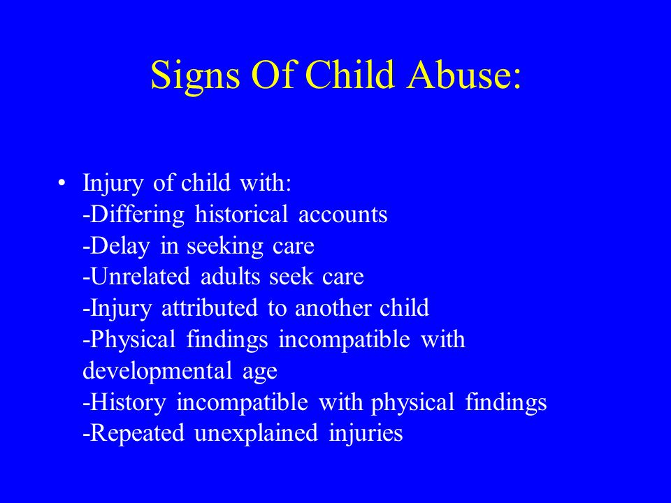 Signs Of Child Abuse: Injury of child with: -Differing historical accounts -Delay in seeking care -Unrelated adults seek care -Injury attributed to another child -Physical findings incompatible with developmental age -History incompatible with physical findings -Repeated unexplained injuries