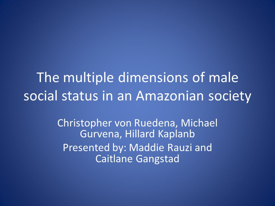 The multiple dimensions of male social status in an Amazonian society Christopher von Ruedena, Michael Gurvena, Hillard Kaplanb Presented by: Maddie Rauzi and Caitlane Gangstad