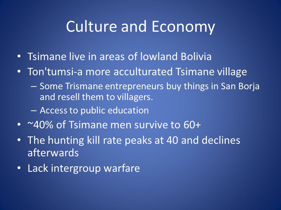 Culture and Economy Tsimane live in areas of lowland Bolivia Ton tumsi-a more acculturated Tsimane village – Some Trismane entrepreneurs buy things in San Borja and resell them to villagers.
