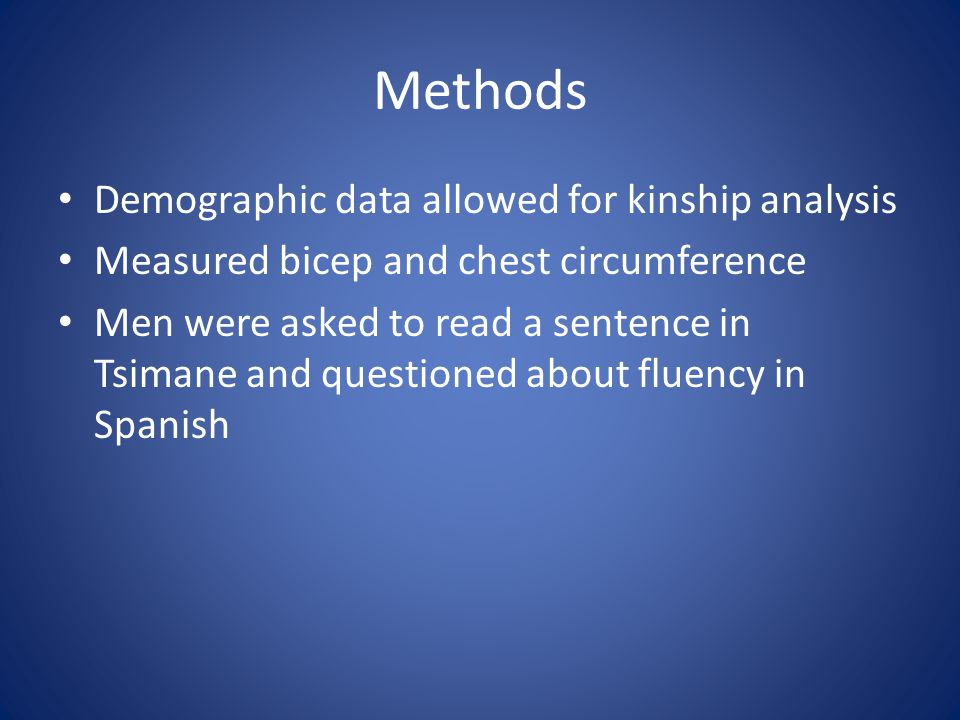 Demographic data allowed for kinship analysis Measured bicep and chest circumference Men were asked to read a sentence in Tsimane and questioned about fluency in Spanish Methods