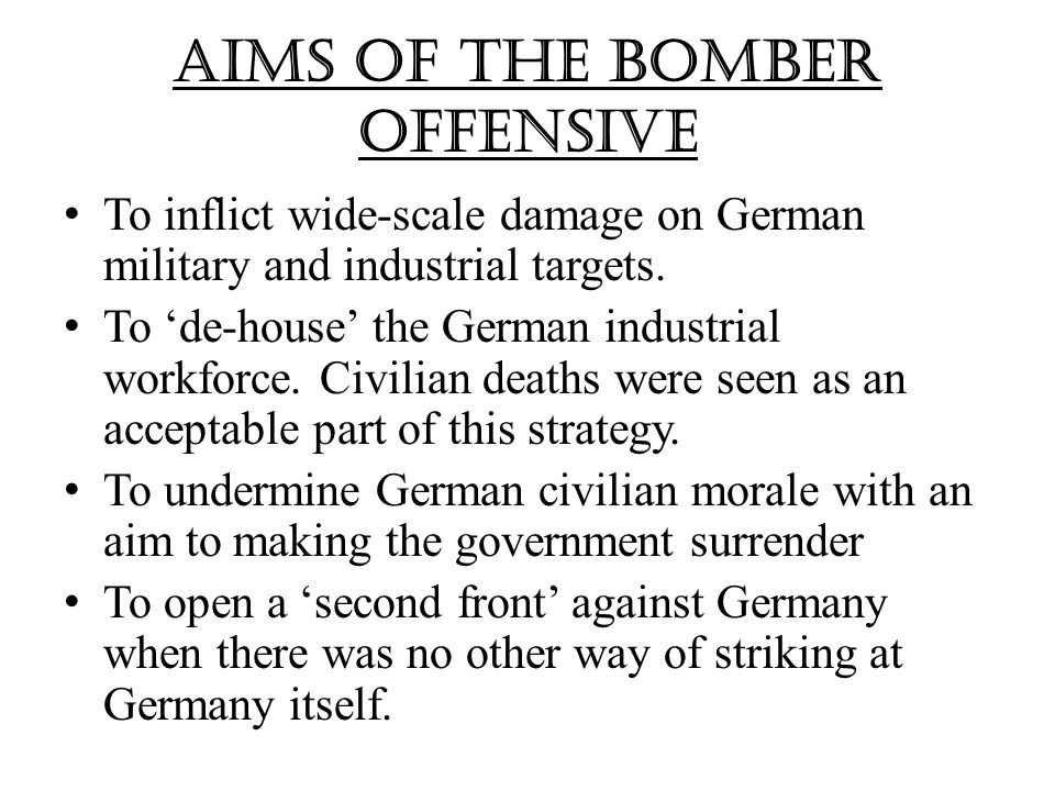 Aims of the Bomber Offensive T o inflict wide-scale damage on German military and industrial targets.