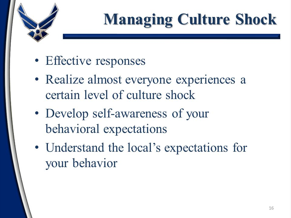 Effective responses Realize almost everyone experiences a certain level of culture shock Develop self-awareness of your behavioral expectations Understand the local's expectations for your behavior Managing Culture Shock 16