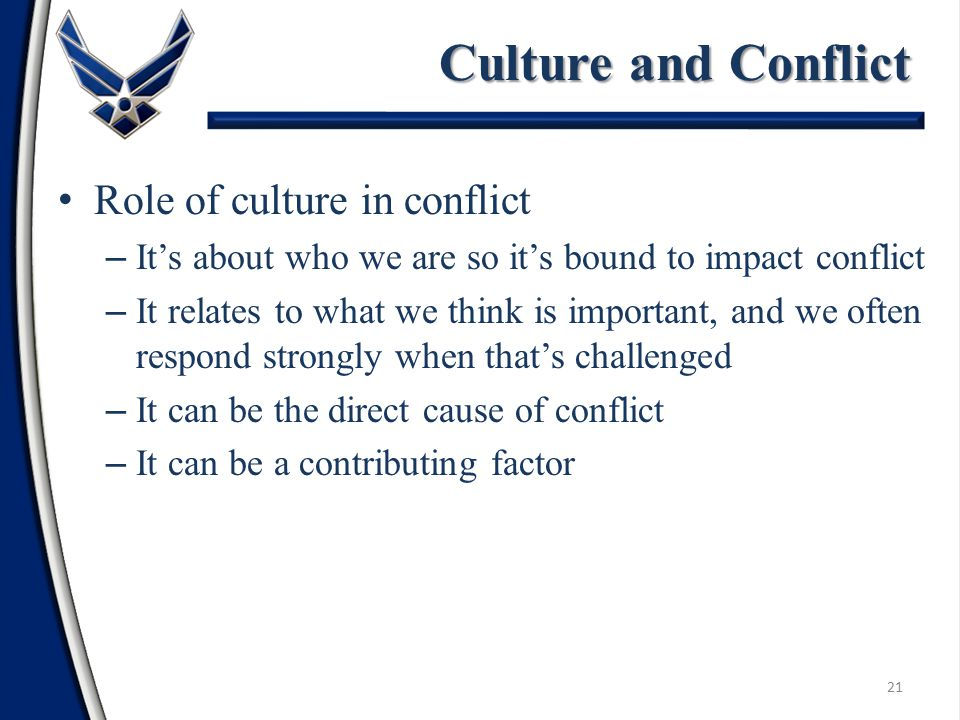 Role of culture in conflict – It's about who we are so it's bound to impact conflict – It relates to what we think is important, and we often respond strongly when that's challenged – It can be the direct cause of conflict – It can be a contributing factor Culture and Conflict 21