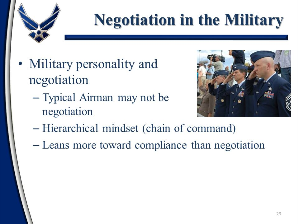 Military personality and negotiation – Typical Airman may not be predisposed to negotiation – Hierarchical mindset (chain of command) – Leans more toward compliance than negotiation Negotiation in the Military 29
